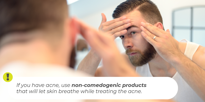 If you have acne, use non-comedogenic products that will let skin breathe while treating the acne.
