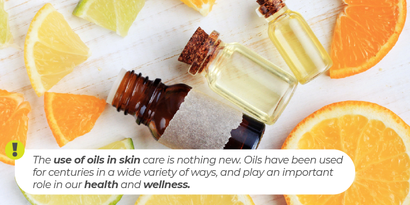 The use of oils in skin care is nothing new. Oils have been used for centuries in a wide variety of ways, and play an important role in our health and wellness.