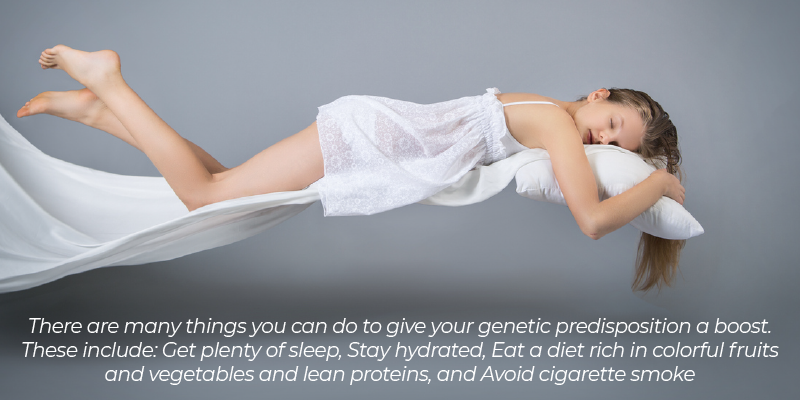 there are many things you can do to give your genetic predisposition a boost. These include: Get plenty of sleep Stay hydrated Eat a diet rich in colorful fruits and vegetables and lean proteins Avoid cigarette smoke