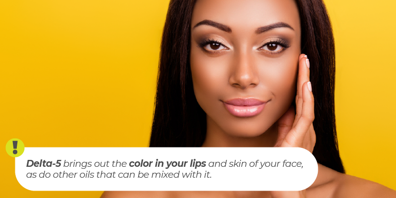 Delta-5 brings out the color in your lips and skin of your face, as do other oils that can be mixed with it.