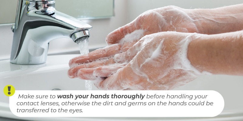 Make sure to wash your hands thoroughly before handling your contact lenses, otherwise the dirt and germs on the hands could be transferred to the eyes.