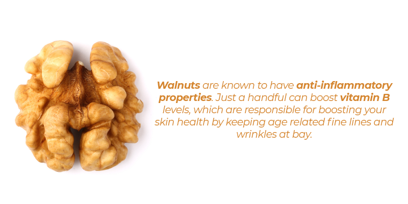 Walnuts are known to have anti-inflammatory properties. Just a handful can boost vitamin B levels, which are responsible for boosting your skin health by keeping age related fine lines and wrinkles at bay.