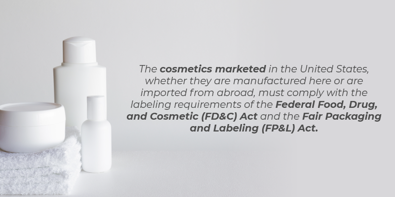 The cosmetics marketed in the United States, whether they are manufactured here or are imported from abroad, must comply with the labeling requirements of the Federal Food, Drug, and Cosmetic (FD&C) Act, the Fair Packaging and Labeling (FP&L) Act,