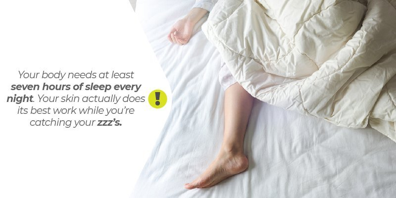 Your body needs at least seven hours of sleep every night. Your skin actually does its best work while you're catching your zzz's.